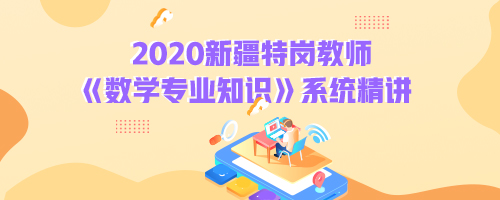 2020新疆特岗教师《数学专业知识》系统精讲
