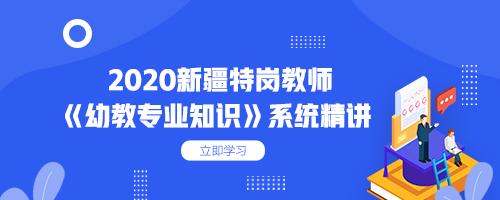 2020新疆特岗教师《幼教专业知识》系统精讲