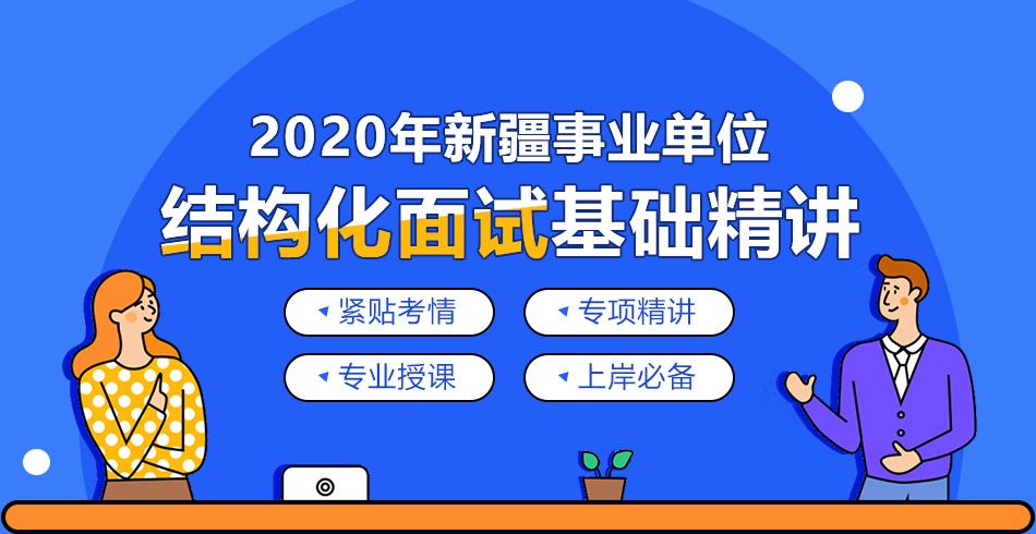 2020新疆事业单位 结构化面试基础精讲 紧贴考情  专项精讲  专业授课  上岸必备
