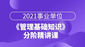 2021重庆事业单位《管理》分阶精讲课