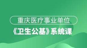 重庆医疗事业单位《卫生公基》系统课
