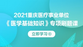 2021重庆《医学基础知识》专项刷题课