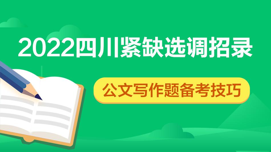 2022四川紧缺选调招录-公文写作题备考技巧